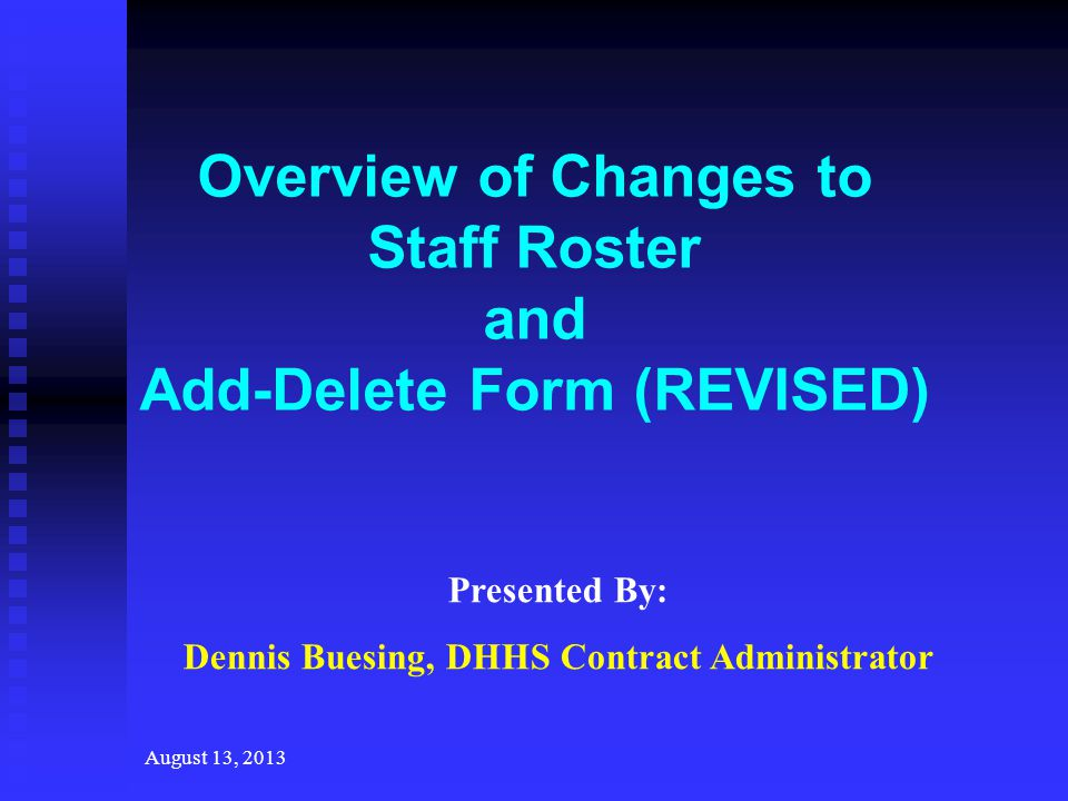 August 13, 2013 Overview of Changes to Staff Roster and Add-Delete Form (REVISED) Presented By: Dennis Buesing, DHHS Contract Administrator