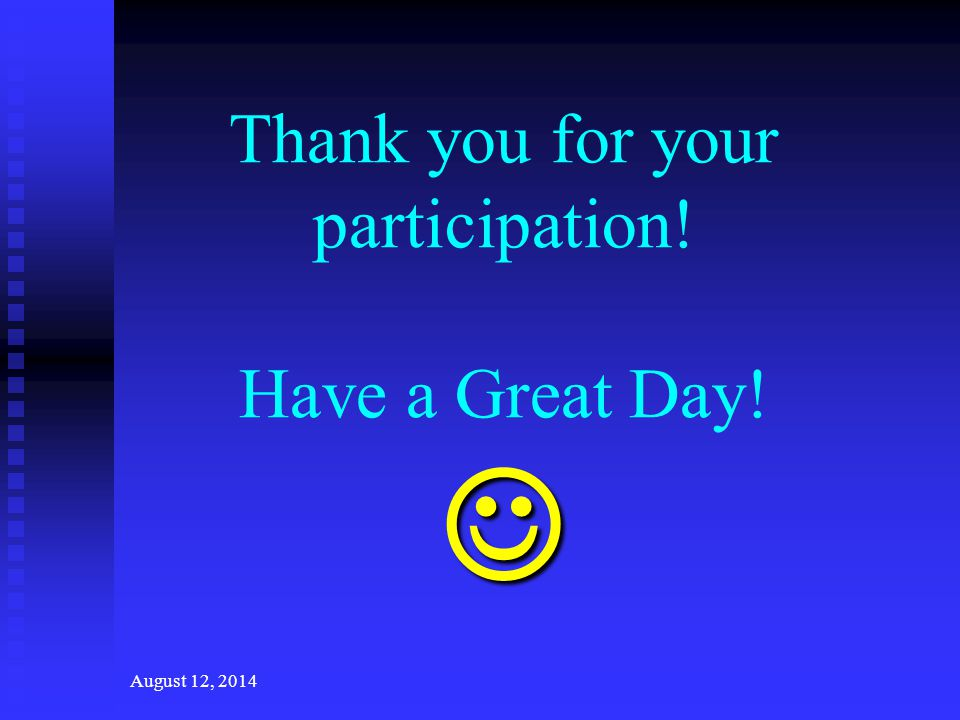 August 12, 2014 Thank you for your participation! Have a Great Day!