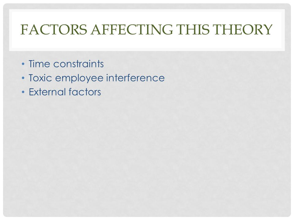 FACTORS AFFECTING THIS THEORY Time constraints Toxic employee interference External factors