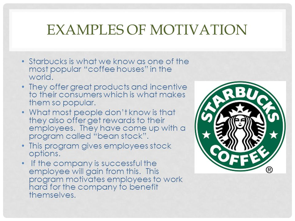 "EXAMPLES OF MOTIVATION Starbucks is what we know as one of the most popular ""coffee houses"" in the world. They offer great products and incentive to t"