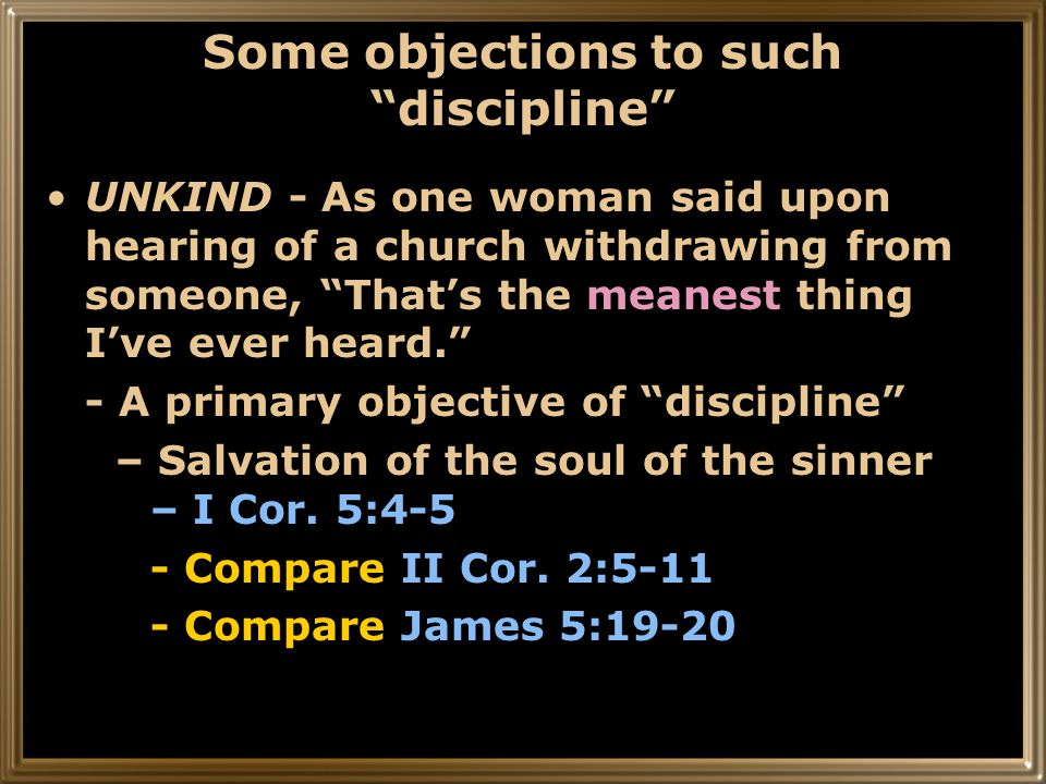 Some objections to such discipline UNKIND - As one woman said upon hearing of a church withdrawing from someone, That's the meanest thing I've ever heard. - A primary objective of discipline – Salvation of the soul of the sinner – I Cor.
