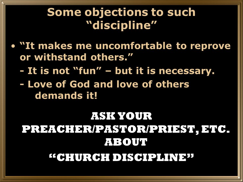 Some objections to such discipline It makes me uncomfortable to reprove or withstand others. - It is not fun – but it is necessary.