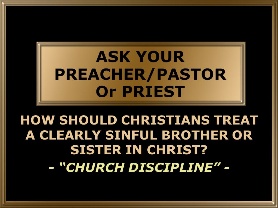ASK YOUR PREACHER/PASTOR Or PRIEST HOW SHOULD CHRISTIANS TREAT A CLEARLY SINFUL BROTHER OR SISTER IN CHRIST.
