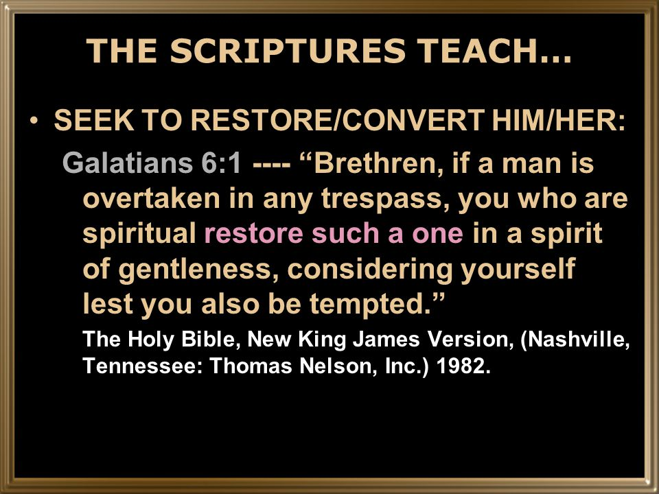 THE SCRIPTURES TEACH… SEEK TO RESTORE/CONVERT HIM/HER: Galatians 6:1 ---- Brethren, if a man is overtaken in any trespass, you who are spiritual restore such a one in a spirit of gentleness, considering yourself lest you also be tempted. The Holy Bible, New King James Version, (Nashville, Tennessee: Thomas Nelson, Inc.) 1982.
