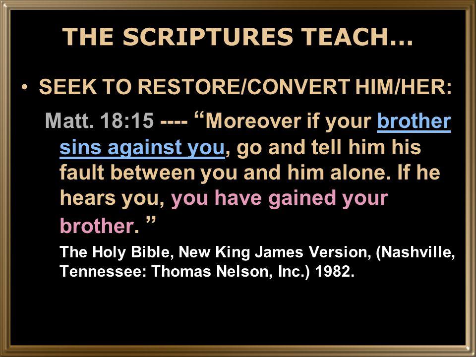 THE SCRIPTURES TEACH… SEEK TO RESTORE/CONVERT HIM/HER: Matt.