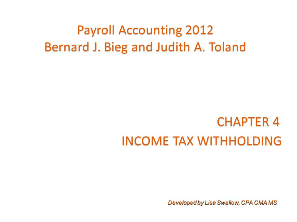 Learning Objectives  Explain coverage under the Federal Income Tax (FIT) Withholding Law  Explain types of withholding allowances that may be claimed and purpose/use of Form W-4  Compute amount of FIT withheld using various methods  Explain completion of many quarterly and year-end information returns and impact of state/local income taxes on payroll accounting process