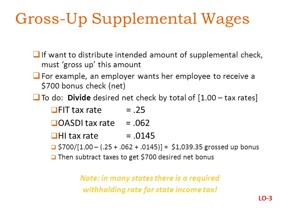 Gross-Up Supplemental Wages  If want to distribute intended amount of supplemental check, must 'gross up' this amount  For example, an employer wants her employee to receive a $700 bonus check (net)  To do: Divide desired net check by total of [1.00 – tax rates]  FIT tax rate =.25  OASDI tax rate =.062  HI tax rate =.0145  $700/[1.00 – (.25 +.062 +.0145)] = $1,039.35 grossed up bonus  Then subtract taxes to get $700 desired net bonus Note: in many states there is a required withholding rate for state income tax.