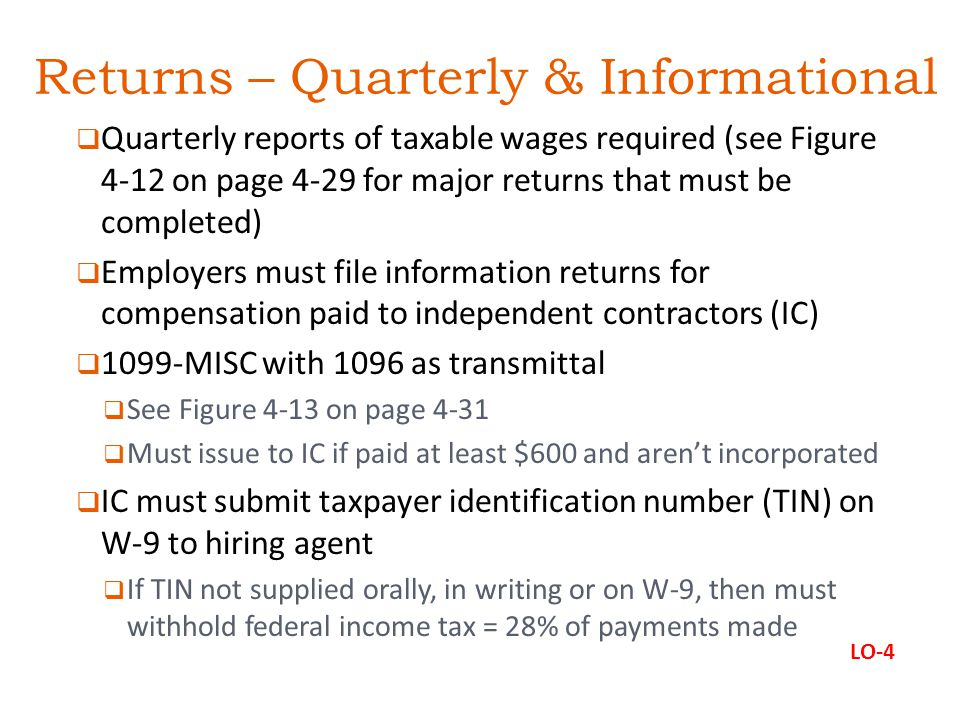 Returns – Quarterly & Informational  Quarterly reports of taxable wages required (see Figure 4-12 on page 4-29 for major returns that must be completed)  Employers must file information returns for compensation paid to independent contractors (IC)  1099-MISC with 1096 as transmittal  See Figure 4-13 on page 4-31  Must issue to IC if paid at least $600 and aren't incorporated  IC must submit taxpayer identification number (TIN) on W-9 to hiring agent  If TIN not supplied orally, in writing or on W-9, then must withhold federal income tax = 28% of payments made LO-4