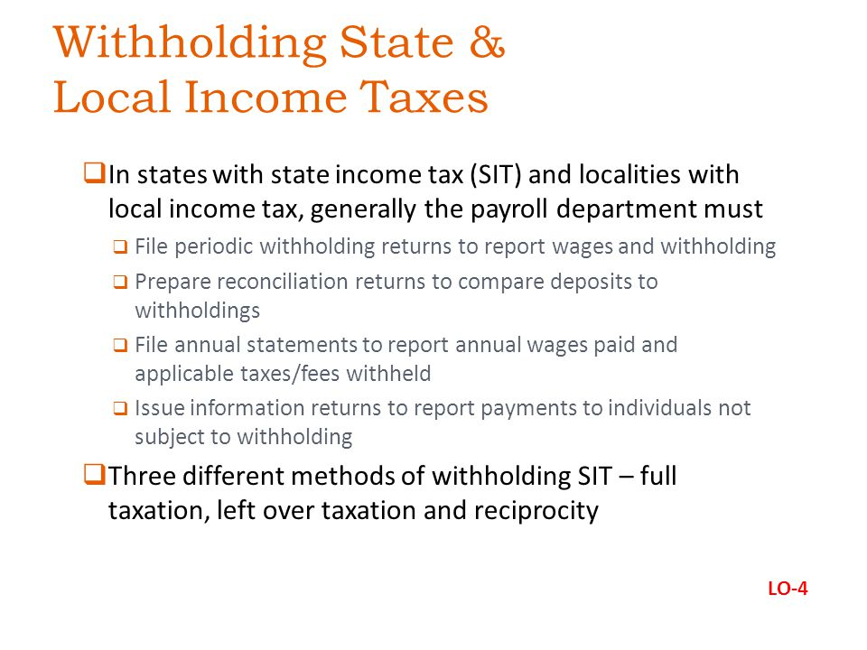 Withholding State & Local Income Taxes  In states with state income tax (SIT) and localities with local income tax, generally the payroll department must  File periodic withholding returns to report wages and withholding  Prepare reconciliation returns to compare deposits to withholdings  File annual statements to report annual wages paid and applicable taxes/fees withheld  Issue information returns to report payments to individuals not subject to withholding  Three different methods of withholding SIT – full taxation, left over taxation and reciprocity LO-4