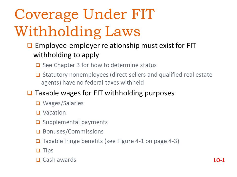  Employee-employer relationship must exist for FIT withholding to apply  See Chapter 3 for how to determine status  Statutory nonemployees (direct sellers and qualified real estate agents) have no federal taxes withheld  Taxable wages for FIT withholding purposes  Wages/Salaries  Vacation  Supplemental payments  Bonuses/Commissions  Taxable fringe benefits (see Figure 4-1 on page 4-3)  Tips  Cash awards Coverage Under FIT Withholding Laws LO-1