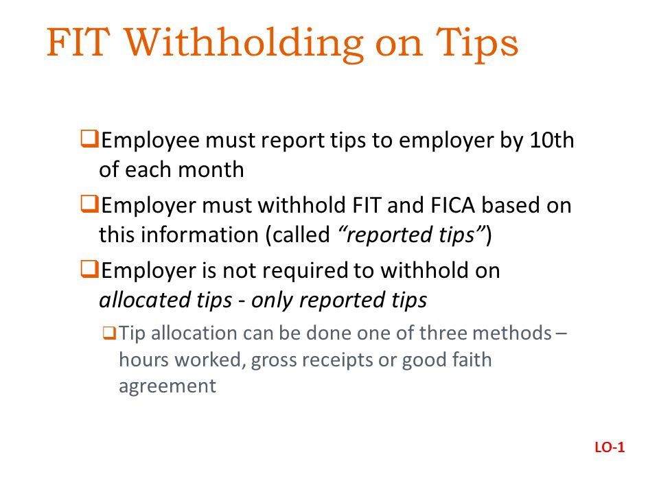 FIT Withholding on Tips  Employee must report tips to employer by 10th of each month  Employer must withhold FIT and FICA based on this information (called reported tips )  Employer is not required to withhold on allocated tips - only reported tips  Tip allocation can be done one of three methods – hours worked, gross receipts or good faith agreement LO-1