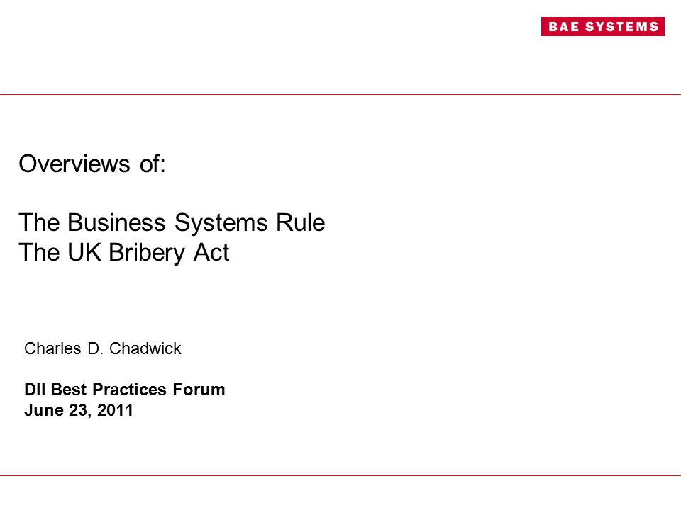 Overviews of: The Business Systems Rule The UK Bribery Act Charles D. Chadwick DII Best Practices Forum June 23, 2011