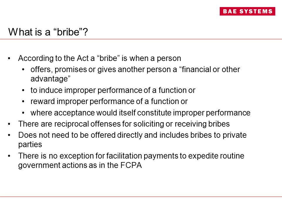 "What is a ""bribe""? According to the Act a ""bribe"" is when a person offers, promises or gives another person a ""financial or other advantage"" to induce"