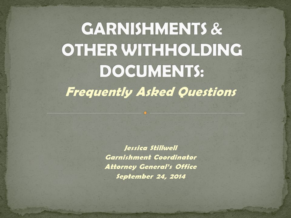 Frequently Asked Questions Jessica Stillwell Garnishment Coordinator Attorney General's Office September 24, 2014