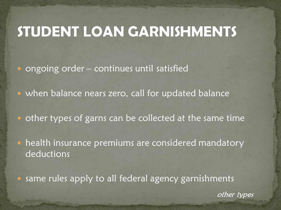 ongoing order – continues until satisfied when balance nears zero, call for updated balance other types of garns can be collected at the same time health insurance premiums are considered mandatory deductions same rules apply to all federal agency garnishments other types