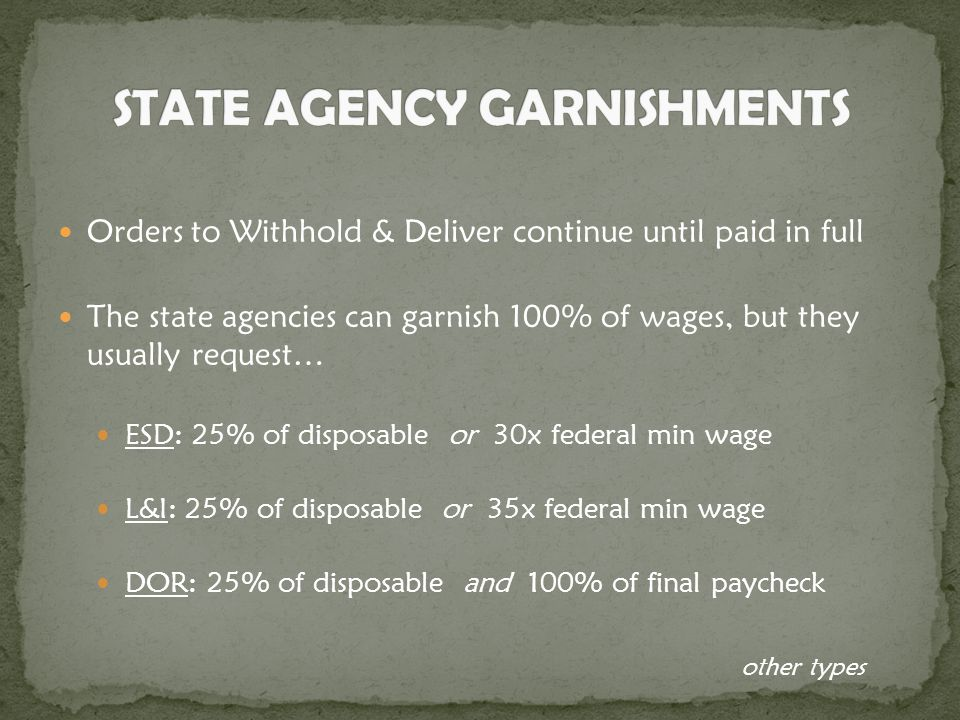Orders to Withhold & Deliver continue until paid in full The state agencies can garnish 100% of wages, but they usually request… ESD: 25% of disposable or 30x federal min wage L&I: 25% of disposable or 35x federal min wage DOR: 25% of disposable and 100% of final paycheck other types