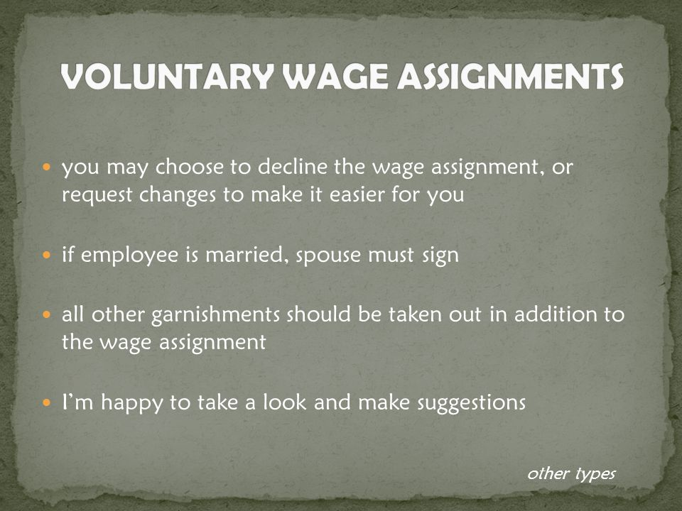 you may choose to decline the wage assignment, or request changes to make it easier for you if employee is married, spouse must sign all other garnishments should be taken out in addition to the wage assignment I'm happy to take a look and make suggestions other types