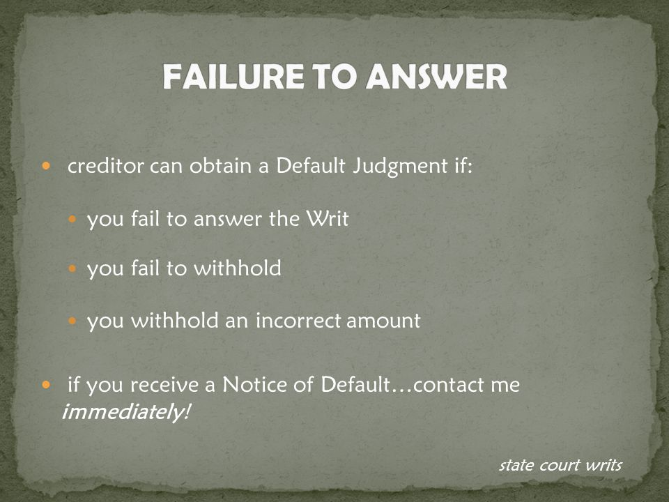 creditor can obtain a Default Judgment if: you fail to answer the Writ you fail to withhold you withhold an incorrect amount if you receive a Notice of Default…contact me immediately.