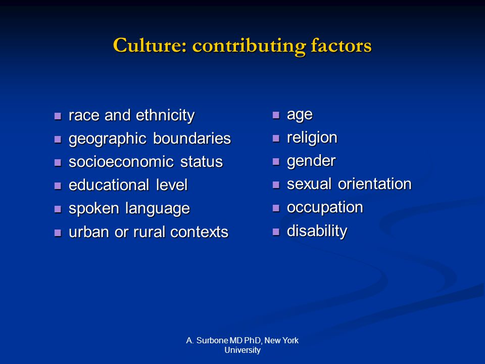 A. Surbone MD PhD, New York University Culture: contributing factors race and ethnicity race and ethnicity geographic boundaries geographic boundaries