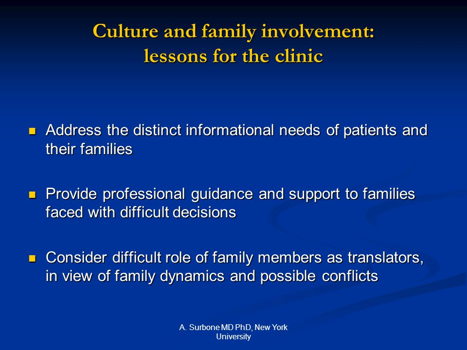 A. Surbone MD PhD, New York University Culture and family involvement: lessons for the clinic Address the distinct informational needs of patients and