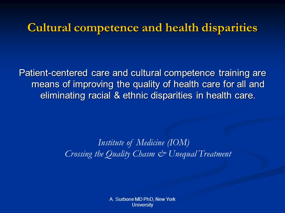 A. Surbone MD PhD, New York University Cultural competence and health disparities Patient-centered care and cultural competence training are means of
