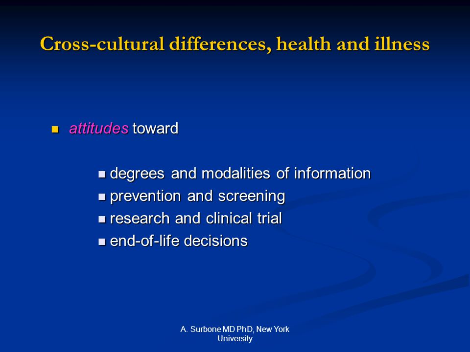 A. Surbone MD PhD, New York University Cross-cultural differences, health and illness attitudes toward attitudes toward degrees and modalities of info