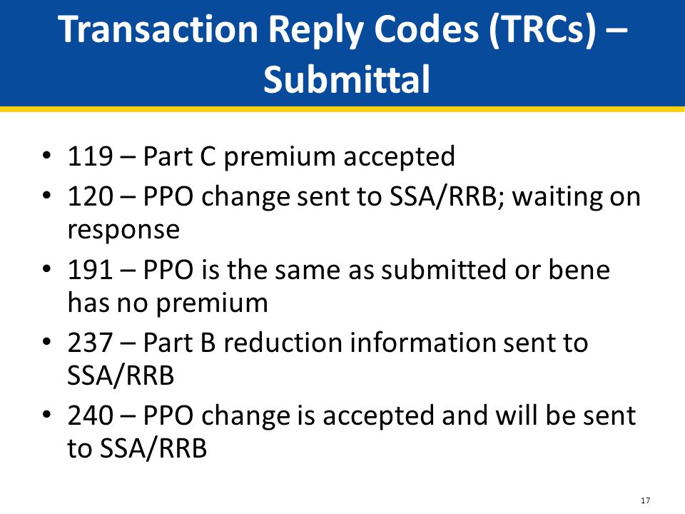 Transaction Reply Codes (TRCs) – Submittal 119 – Part C premium accepted 120 – PPO change sent to SSA/RRB; waiting on response 191 – PPO is the same as submitted or bene has no premium 237 – Part B reduction information sent to SSA/RRB 240 – PPO change is accepted and will be sent to SSA/RRB 17