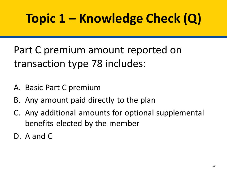 Topic 1 – Knowledge Check (Q) Part C premium amount reported on transaction type 78 includes: A.Basic Part C premium B.Any amount paid directly to the plan C.Any additional amounts for optional supplemental benefits elected by the member D.A and C 19