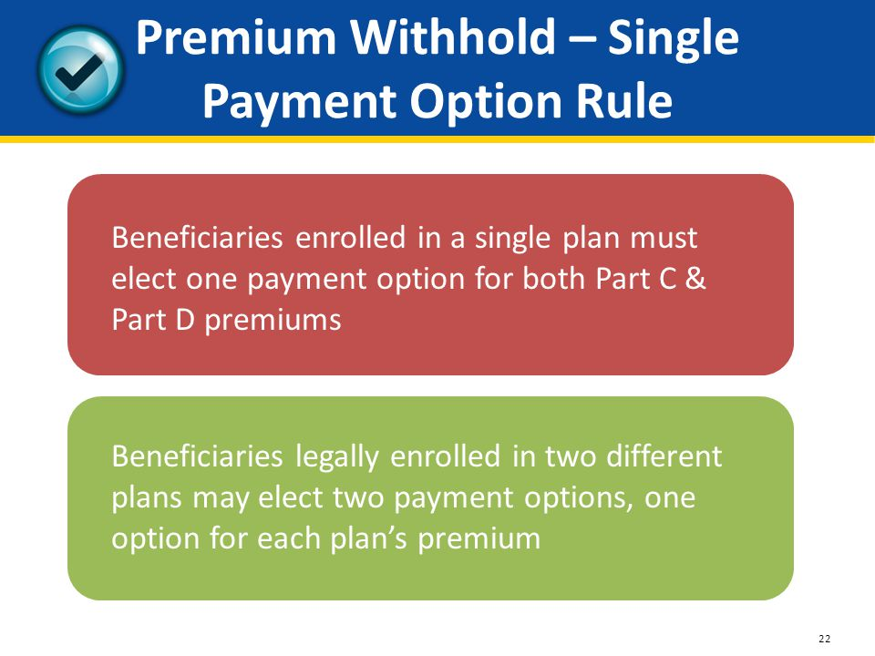 Premium Withhold – Single Payment Option Rule Beneficiaries enrolled in a single plan must elect one payment option for both Part C & Part D premiums Beneficiaries legally enrolled in two different plans may elect two payment options, one option for each plan's premium 22