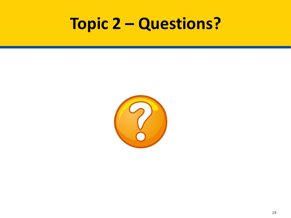 Topic 2 – Questions? 29