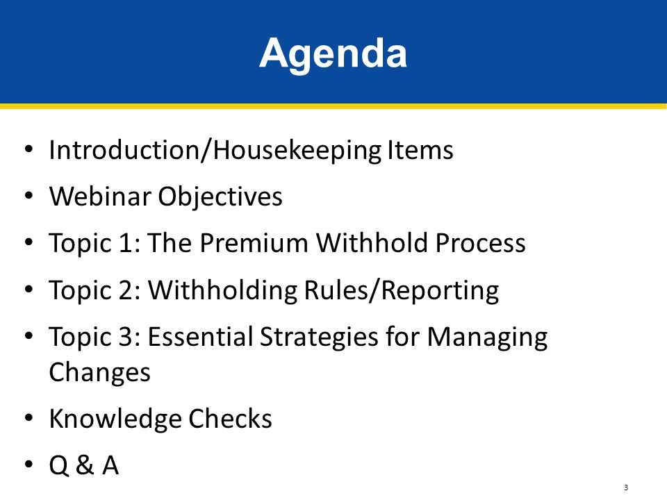 Introduction/Housekeeping Items Webinar Objectives Topic 1: The Premium Withhold Process Topic 2: Withholding Rules/Reporting Topic 3: Essential Strat