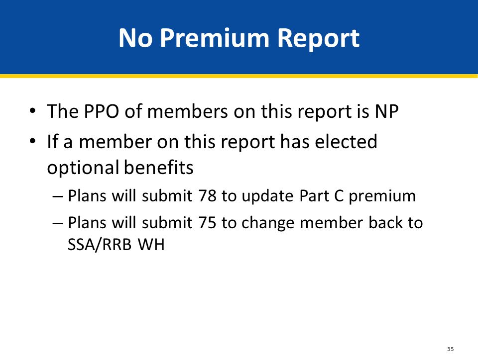 No Premium Report The PPO of members on this report is NP If a member on this report has elected optional benefits – Plans will submit 78 to update Pa