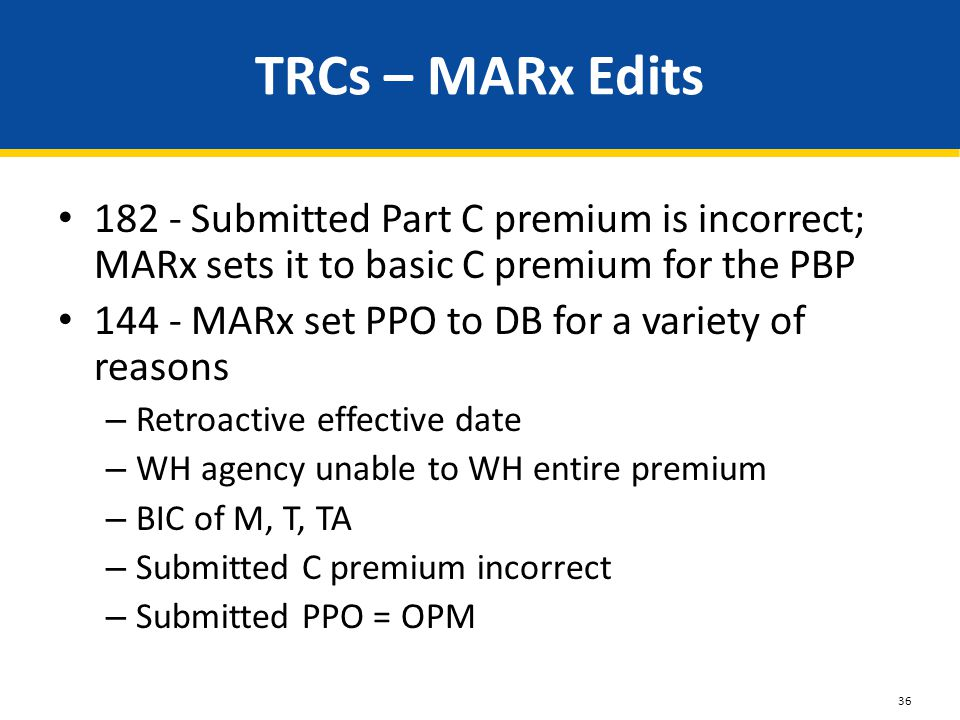 TRCs – MARx Edits 182 - Submitted Part C premium is incorrect; MARx sets it to basic C premium for the PBP 144 - MARx set PPO to DB for a variety of reasons – Retroactive effective date – WH agency unable to WH entire premium – BIC of M, T, TA – Submitted C premium incorrect – Submitted PPO = OPM 36