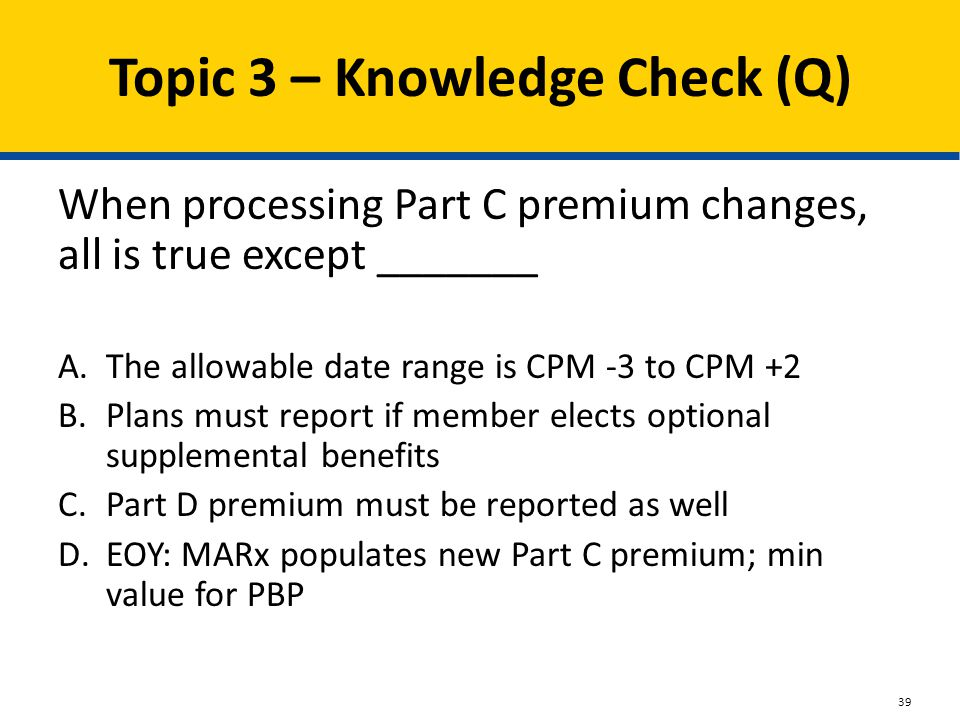 Topic 3 – Knowledge Check (Q) When processing Part C premium changes, all is true except _______ A.The allowable date range is CPM -3 to CPM +2 B.Plan