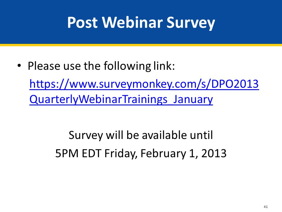 Post Webinar Survey Please use the following link: https://www.surveymonkey.com/s/DPO2013 QuarterlyWebinarTrainings_January Survey will be available until 5PM EDT Friday, February 1, 2013 41