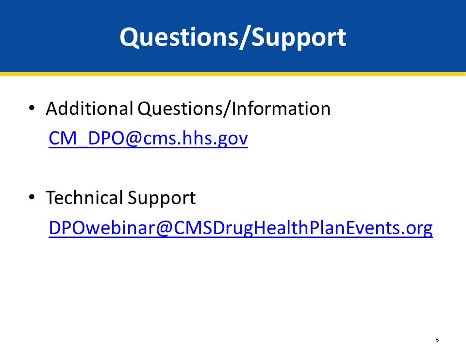 Questions/Support Additional Questions/Information CM_DPO@cms.hhs.gov Technical Support DPOwebinar@CMSDrugHealthPlanEvents.org 6