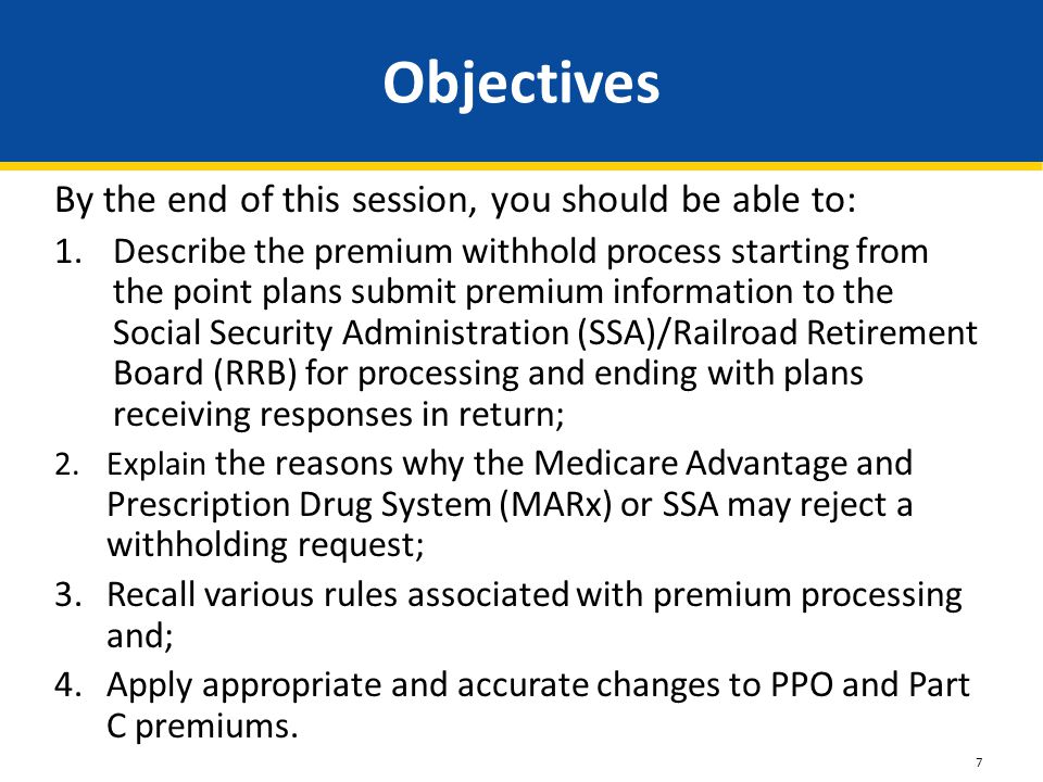 By the end of this session, you should be able to: 1.Describe the premium withhold process starting from the point plans submit premium information to the Social Security Administration (SSA)/Railroad Retirement Board (RRB) for processing and ending with plans receiving responses in return; 2.Explain the reasons why the Medicare Advantage and Prescription Drug System (MARx) or SSA may reject a withholding request; 3.Recall various rules associated with premium processing and; 4.Apply appropriate and accurate changes to PPO and Part C premiums.
