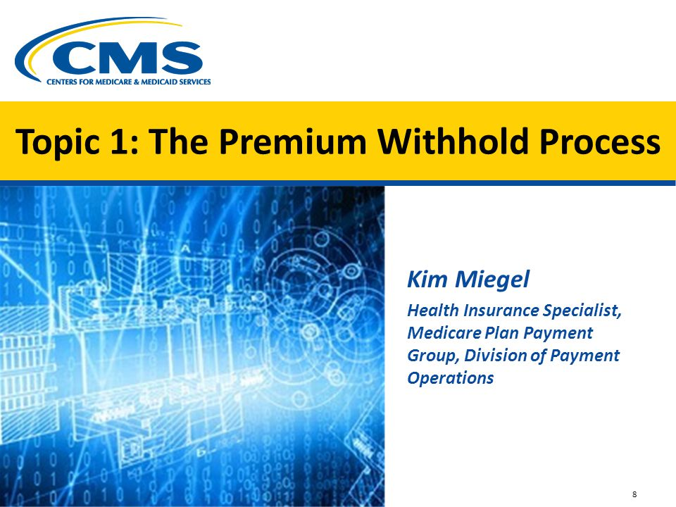 Topic 1: The Premium Withhold Process Kim Miegel Health Insurance Specialist, Medicare Plan Payment Group, Division of Payment Operations 8 Image of s