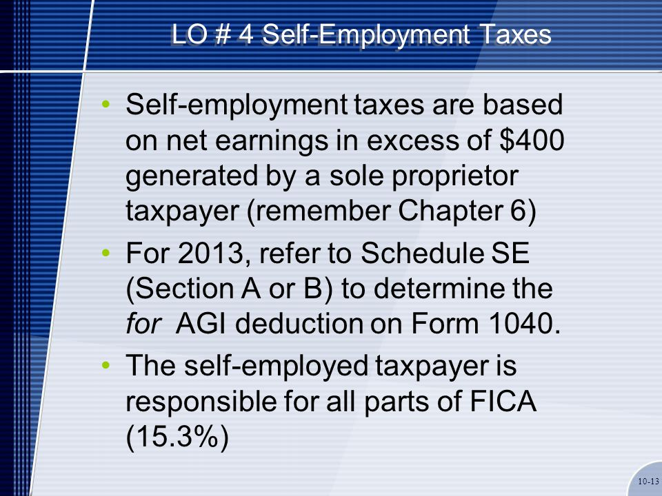 LO # 4 Self-Employment Taxes Self-employment taxes are based on net earnings in excess of $400 generated by a sole proprietor taxpayer (remember Chapt