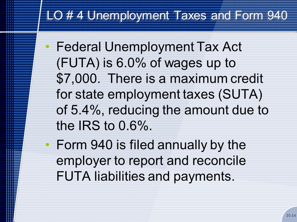 LO # 4 Unemployment Taxes and Form 940 Federal Unemployment Tax Act (FUTA) is 6.0% of wages up to $7,000. There is a maximum credit for state employme