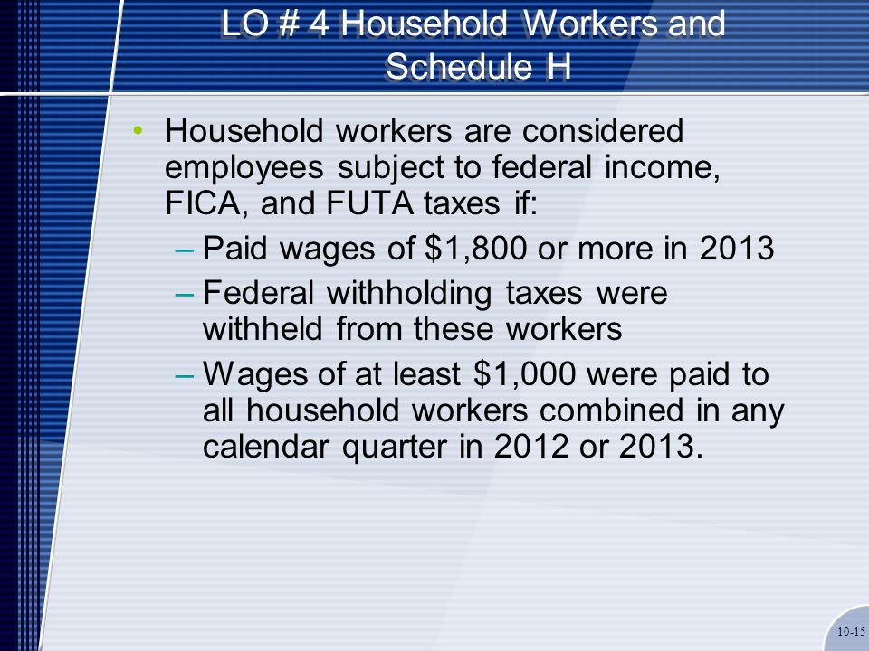 LO # 4 Household Workers and Schedule H Household workers are considered employees subject to federal income, FICA, and FUTA taxes if: –Paid wages of