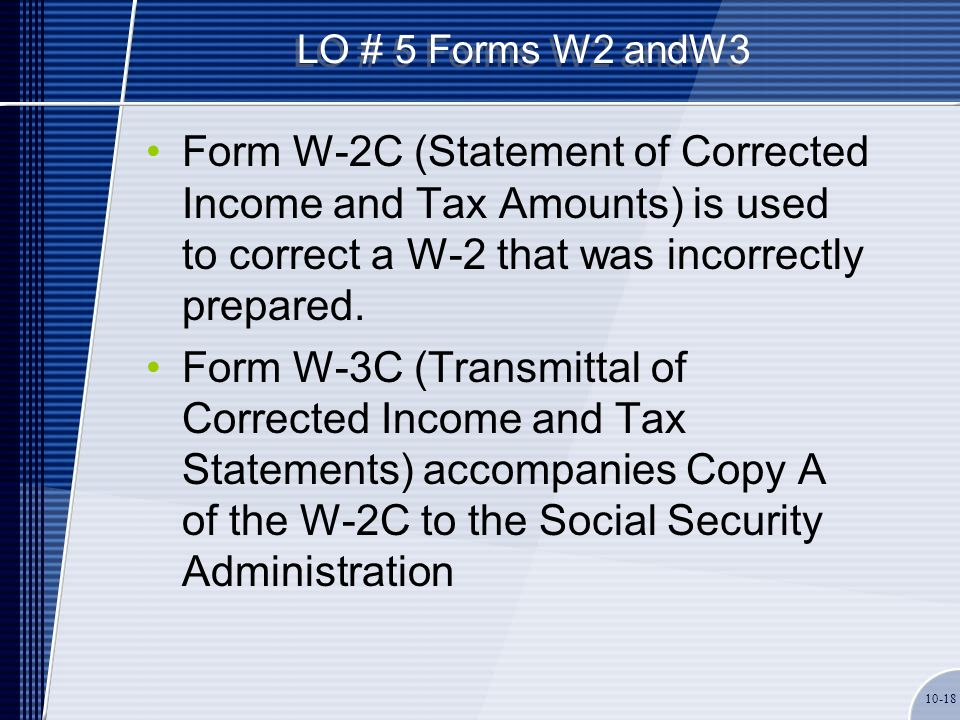 LO # 5 Forms W2 andW3 Form W-2C (Statement of Corrected Income and Tax Amounts) is used to correct a W-2 that was incorrectly prepared. Form W-3C (Tra
