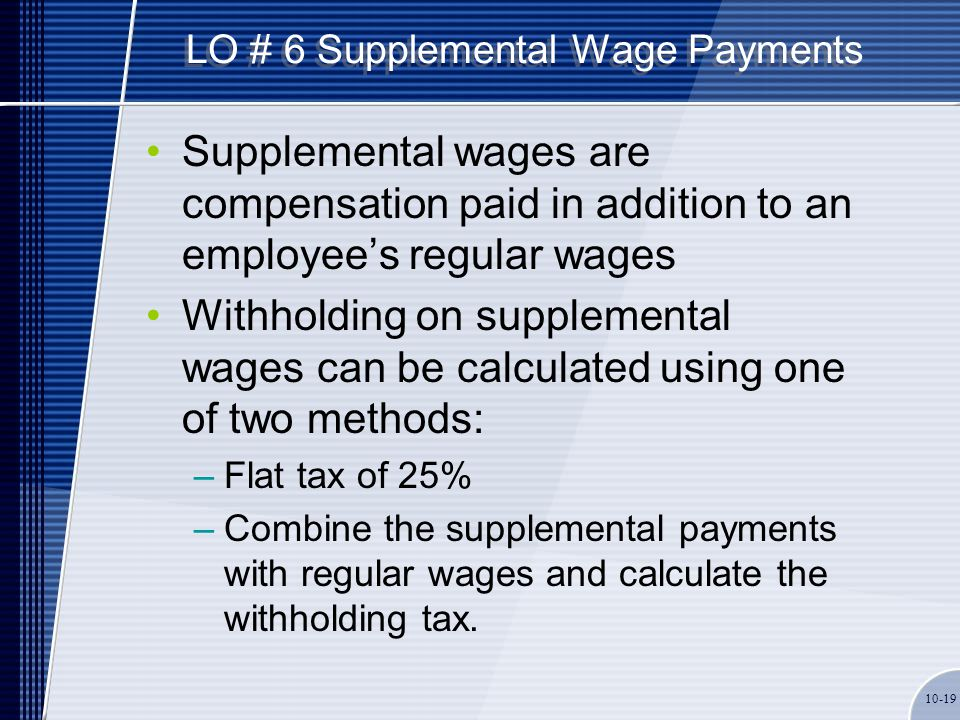 LO # 6 Supplemental Wage Payments Supplemental wages are compensation paid in addition to an employee's regular wages Withholding on supplemental wage