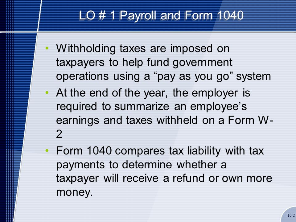 "LO # 1 Payroll and Form 1040 Withholding taxes are imposed on taxpayers to help fund government operations using a ""pay as you go"" system At the end o"