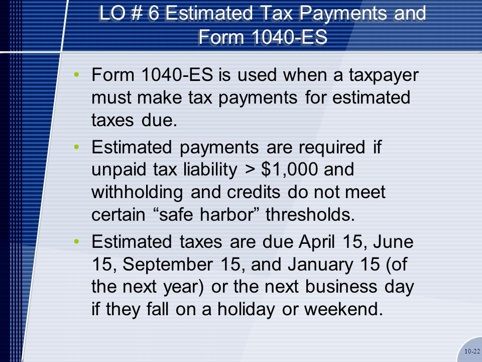 LO # 6 Estimated Tax Payments and Form 1040-ES Form 1040-ES is used when a taxpayer must make tax payments for estimated taxes due. Estimated payments