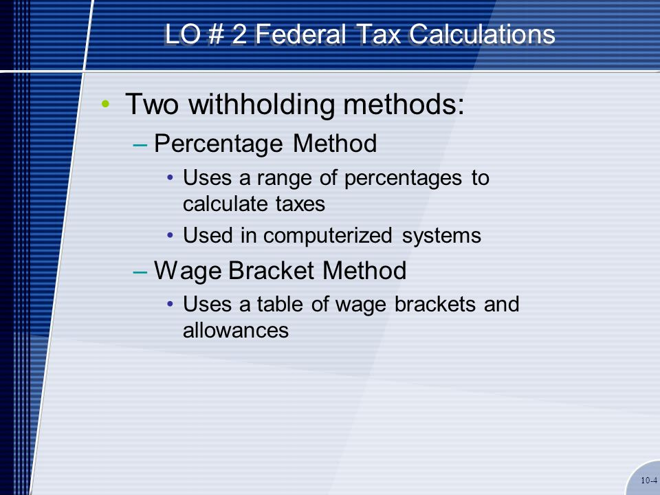 LO # 2 Federal Tax Calculations Two withholding methods: –Percentage Method Uses a range of percentages to calculate taxes Used in computerized system