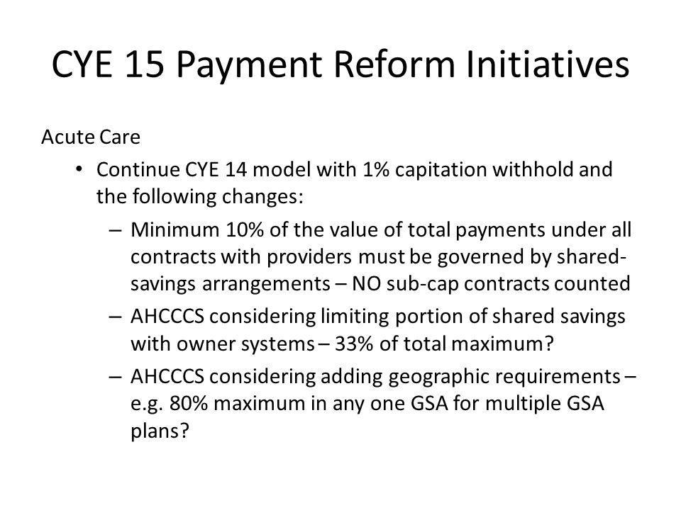 CYE 15 Payment Reform Initiatives Acute Care Continue CYE 14 model with 1% capitation withhold and the following changes: – Minimum 10% of the value of total payments under all contracts with providers must be governed by shared- savings arrangements – NO sub-cap contracts counted – AHCCCS considering limiting portion of shared savings with owner systems – 33% of total maximum.