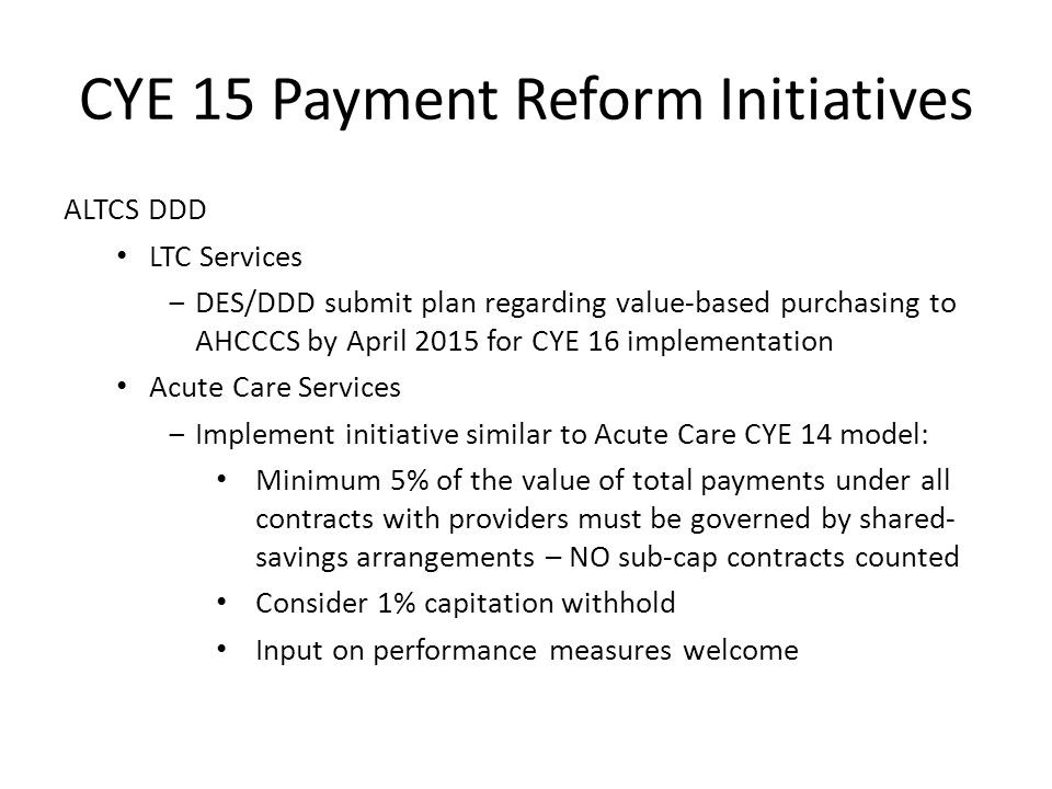 CYE 15 Payment Reform Initiatives ALTCS DDD LTC Services ‒DES/DDD submit plan regarding value-based purchasing to AHCCCS by April 2015 for CYE 16 implementation Acute Care Services ‒Implement initiative similar to Acute Care CYE 14 model: Minimum 5% of the value of total payments under all contracts with providers must be governed by shared- savings arrangements – NO sub-cap contracts counted Consider 1% capitation withhold Input on performance measures welcome