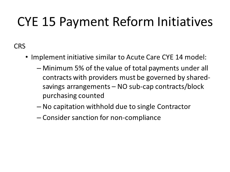CYE 15 Payment Reform Initiatives CRS Implement initiative similar to Acute Care CYE 14 model: – Minimum 5% of the value of total payments under all contracts with providers must be governed by shared- savings arrangements – NO sub-cap contracts/block purchasing counted – No capitation withhold due to single Contractor – Consider sanction for non-compliance