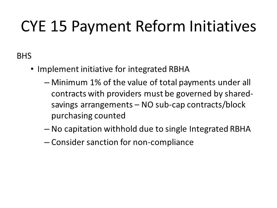 CYE 15 Payment Reform Initiatives BHS Implement initiative for integrated RBHA – Minimum 1% of the value of total payments under all contracts with providers must be governed by shared- savings arrangements – NO sub-cap contracts/block purchasing counted – No capitation withhold due to single Integrated RBHA – Consider sanction for non-compliance